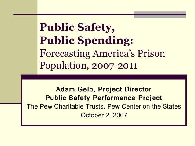 Public Safety, Public Spending: Forecasting America's Prison Population, 2007-2011 Adam Gelb, Project Director Public Safe...