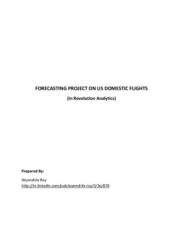 FORECASTING PROJECT ON US DOMESTIC FLIGHTS (In Revolution Analytics) Prepared By: Wyendrila Roy http://in.linkedin.com/pub...