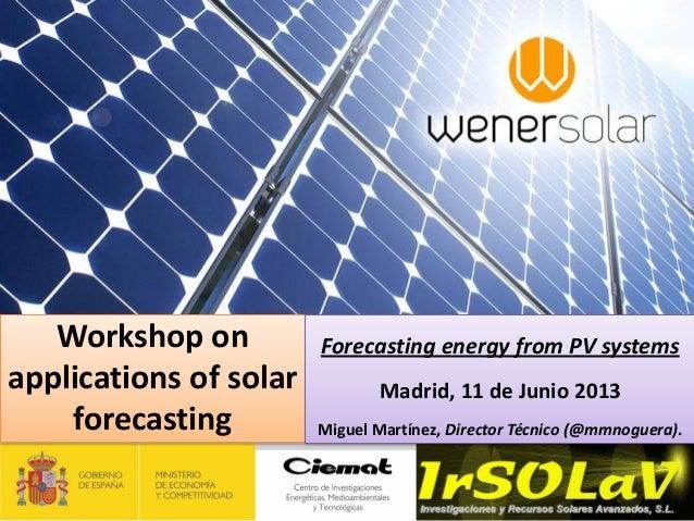 Workshop onapplications of solarforecastingForecasting energy from PV systemsMadrid, 11 de Junio 2013Miguel Martínez, Dire...