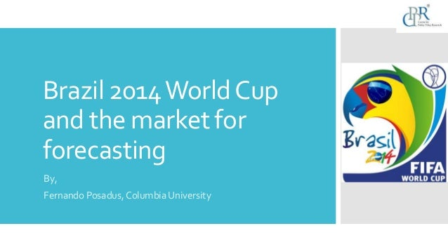 Brazil 2014WorldCup and the market for forecasting By, Fernando Posadus, Columbia University