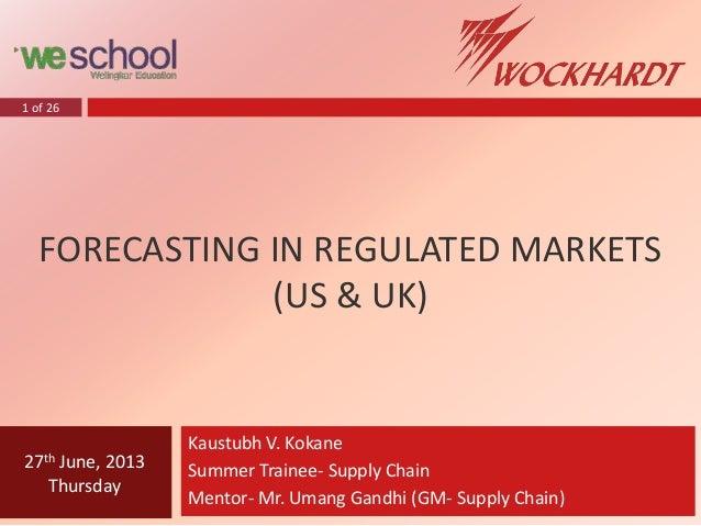 1 of 26 FORECASTING IN REGULATED MARKETS (US & UK) Kaustubh V. Kokane Summer Trainee- Supply Chain Mentor- Mr. Umang Gandh...