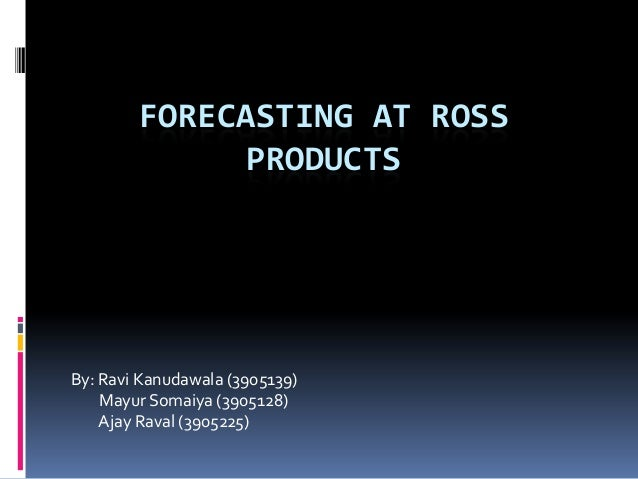 FORECASTING AT ROSS PRODUCTS  By: Ravi Kanudawala (3905139) Mayur Somaiya (3905128) Ajay Raval (3905225)