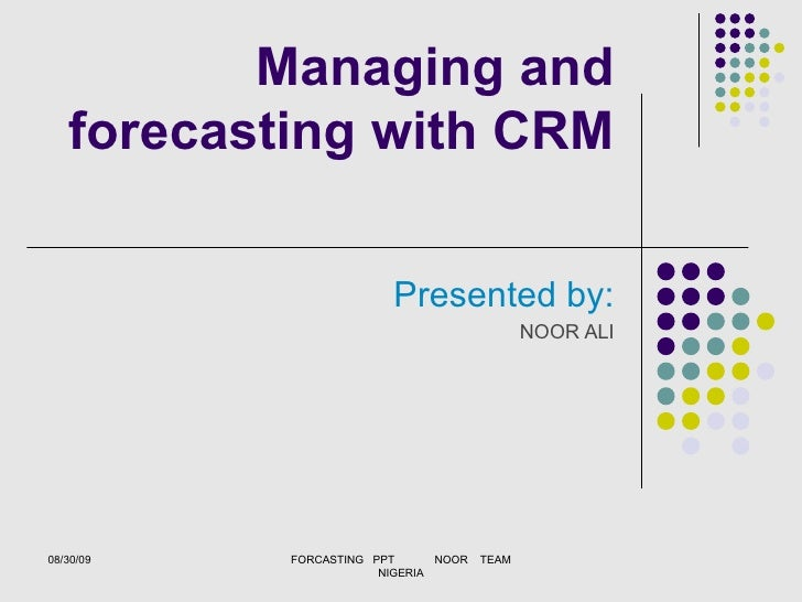 Managing and forecasting with CRM Presented by: NOOR ALI 08/30/09 FORCASTING  PPT  NOOR  TEAM NIGERIA