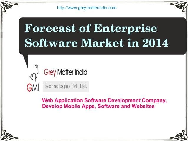 ForecastofEnterprise SoftwareMarketin2014 http://www.greymatterindia.com Web Application Software Development Compa...