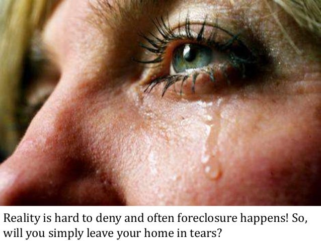 Reality is hard to deny and often foreclosure happens! So, will you simply leave your home in tears?