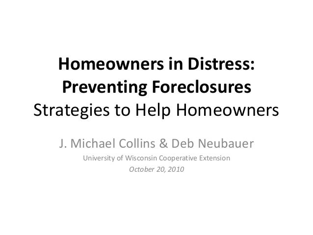 Homeowners in Distress: Preventing Foreclosures Strategies to Help Homeowners J. Michael Collins & Deb Neubauer University...