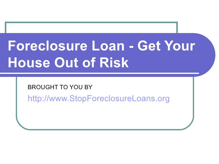 Foreclosure Loan - Get Your House Out of Risk   BROUGHT TO YOU BY http://www.StopForeclosureLoans.org