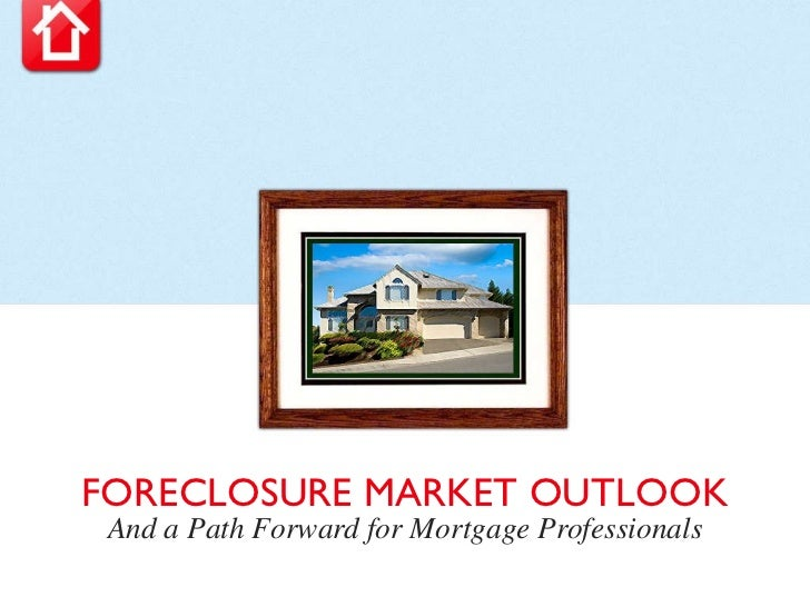 FORECLOSURE MARKET OUTLOOK And a Path Forward for Mortgage Professionals