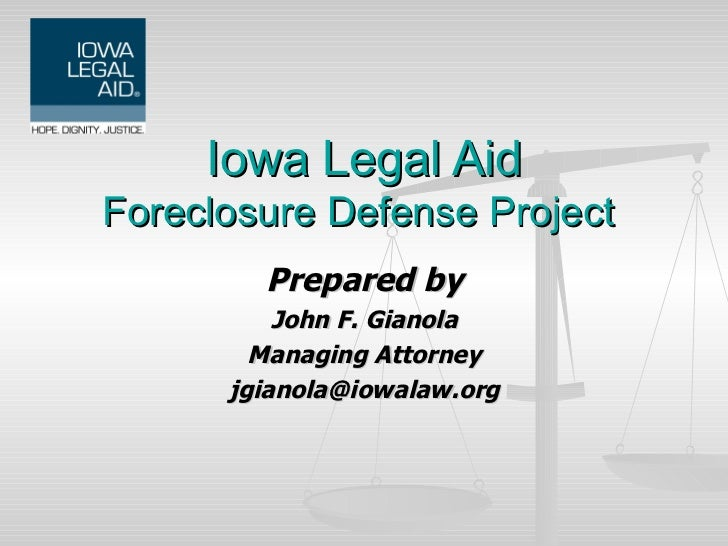 Prepared by John F. Gianola Managing Attorney [email_address] Iowa Legal Aid Foreclosure Defense Project