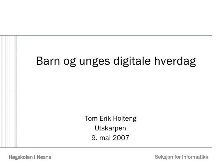 Barn og unges digitale hverdag Tom Erik Holteng Utskarpen 9. mai 2007
