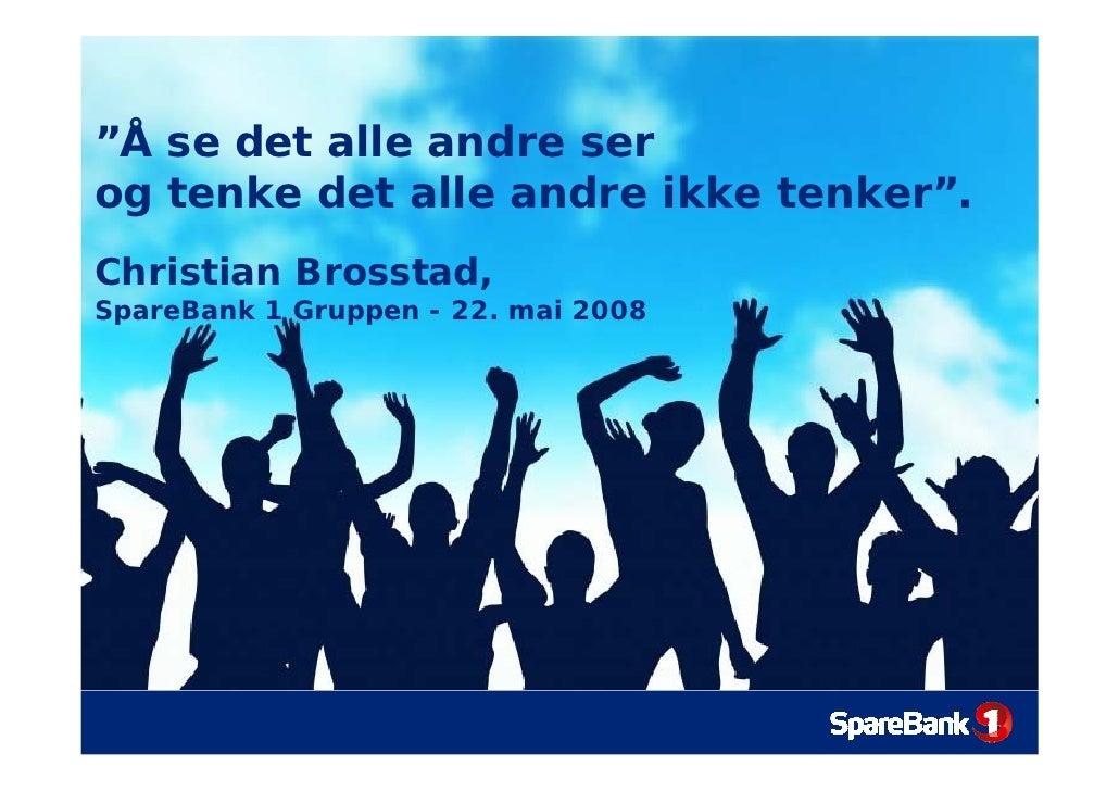 """""""Å se det alle andre ser og tenke det alle andre ikke tenker"""". Christian Brosstad, SpareBank 1 Gruppen - 22. mai 2008"""