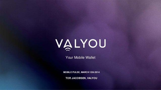 Your Mobile Wallet MOBILE PULSE, MARCH 12th 2014 TOR JACOBSEN, VALYOU