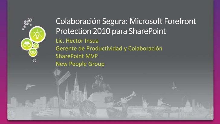 Colaboración Segura: Microsoft Forefront Protection 2010 para SharePoint<br />Lic. Hector Insua<br />Gerente de Productivi...