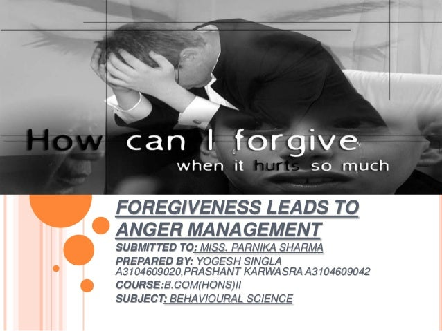 FOREGIVENESS LEADS TO ANGER MANAGEMENT SUBMITTED TO: MISS. PARNIKA SHARMA PREPARED BY: YOGESH SINGLA A3104609020,PRASHANT ...