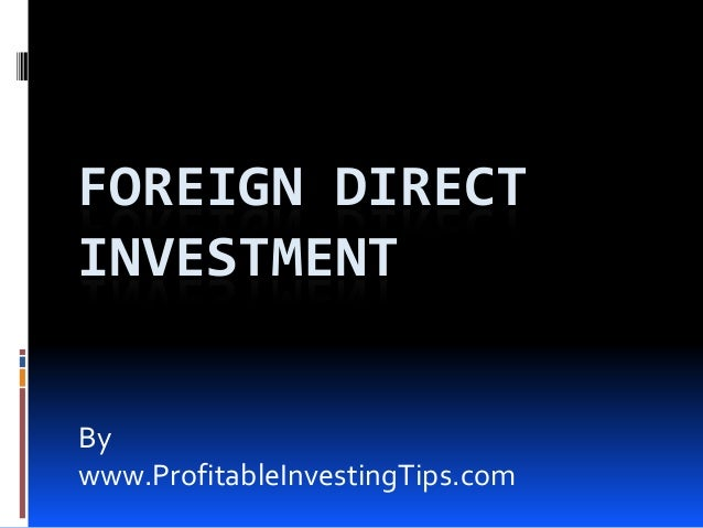 FOREIGN DIRECT INVESTMENT By www.ProfitableInvestingTips.com