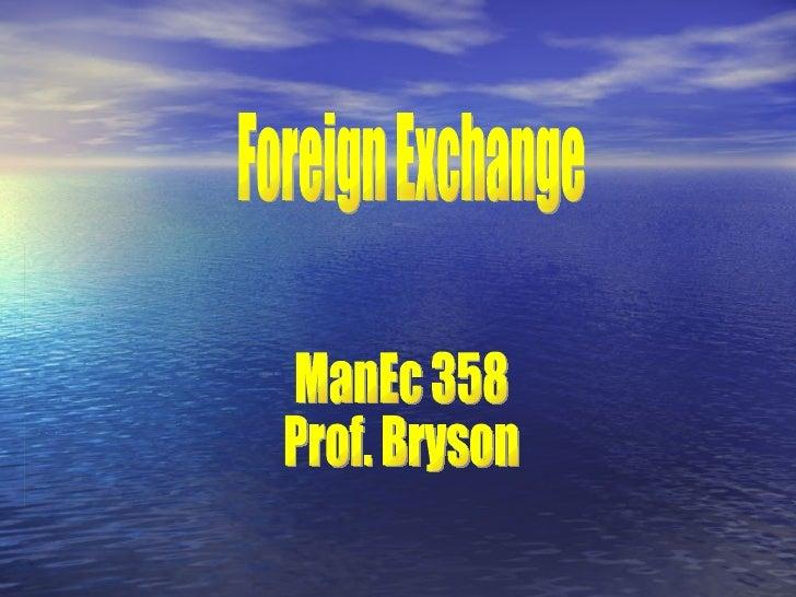 Foreign Exchange ManEc 358 Prof. Bryson
