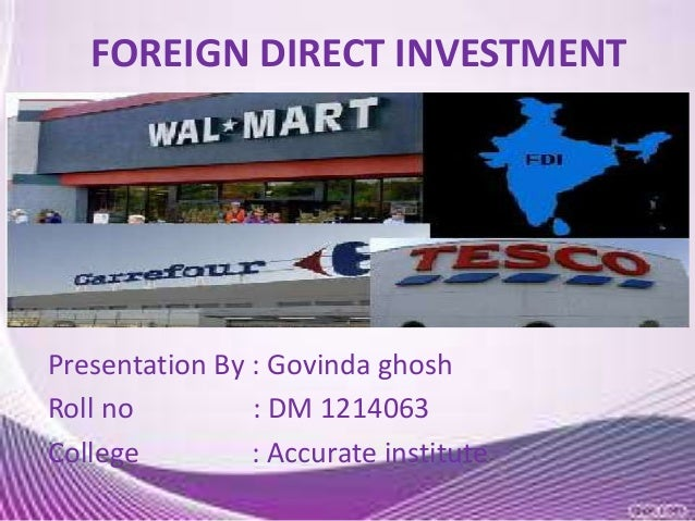 FOREIGN DIRECT INVESTMENT  Presentation By : Govinda ghosh Roll no : DM 1214063 College : Accurate institute