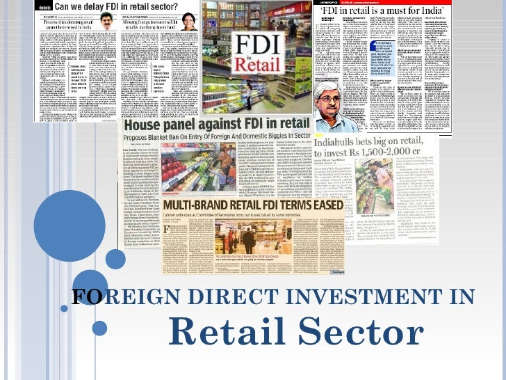 retail sector and foreign direct investment Foreign direct investment in indian retail sector: foreign direct investment is defined by the reserve bank of india as when a foreign country wants to.