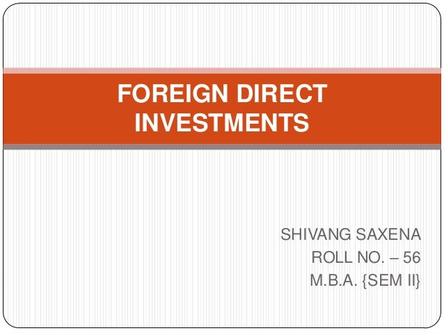 SHIVANG SAXENA ROLL NO. – 56 M.B.A. {SEM II} FOREIGN DIRECT INVESTMENTS