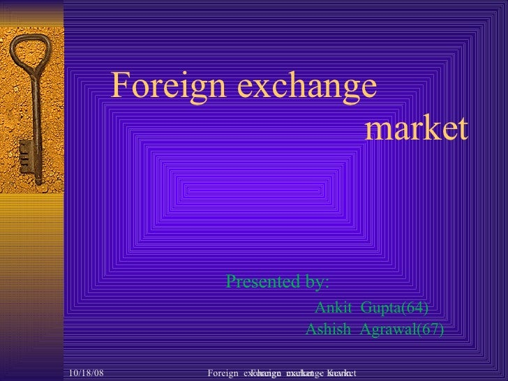 Foreign exchange  market   Presented by: Ankit  Gupta(64)   Ashish  Agrawal(67) Foreign  exchange  market