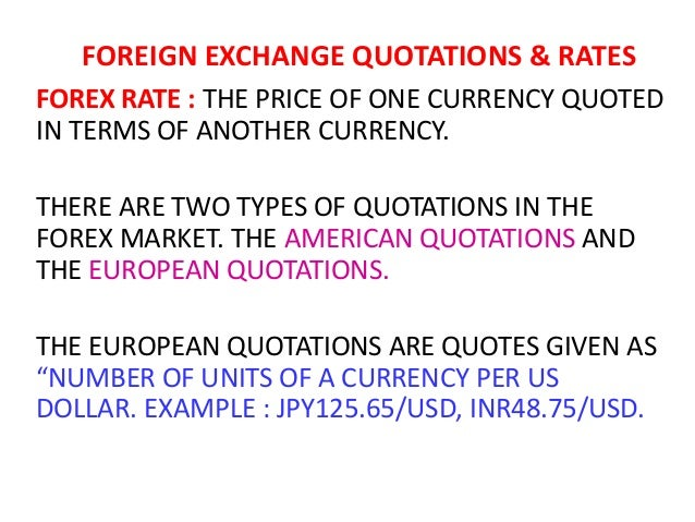 FOREIGN EXCHANGE QUOTATIONS & RATES FOREX RATE : THE PRICE OF ONE CURRENCY QUOTED IN TERMS OF ANOTHER CURRENCY. THERE ARE ...