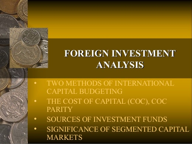 FOREIGN INVESTMENTFOREIGN INVESTMENT ANALYSISANALYSIS • TWO METHODS OF INTERNATIONAL CAPITAL BUDGETING • THE COST OF CAPIT...