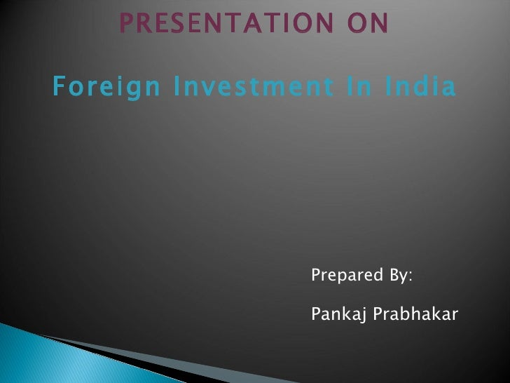 PRESENTATION ON Foreign Investment In India <ul><li>Prepared By: </li></ul><ul><li>Pankaj Prabhakar </li></ul>