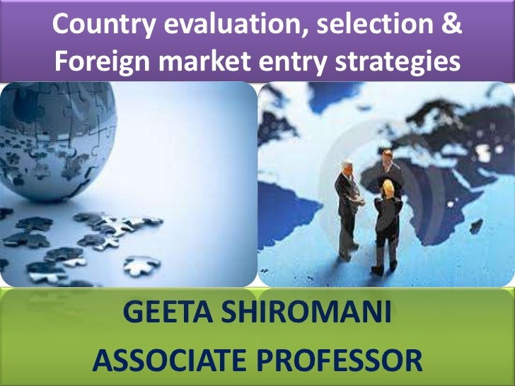 Country evaluation, selection & Foreign market entry strategies<br />GEETA SHIROMANI<br />ASSOCIATE PROFESSOR<br />