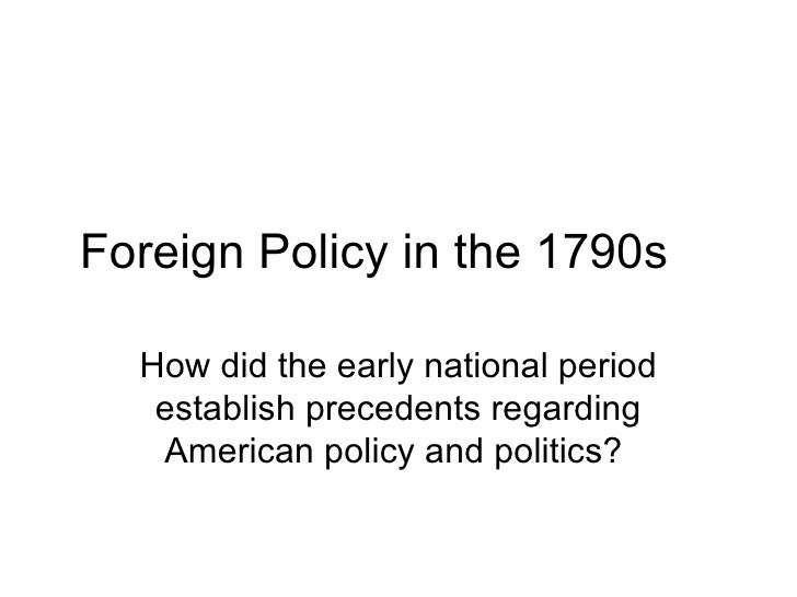 Foreign Policy in the 1790s How did the early national period establish precedents regarding American policy and politics?