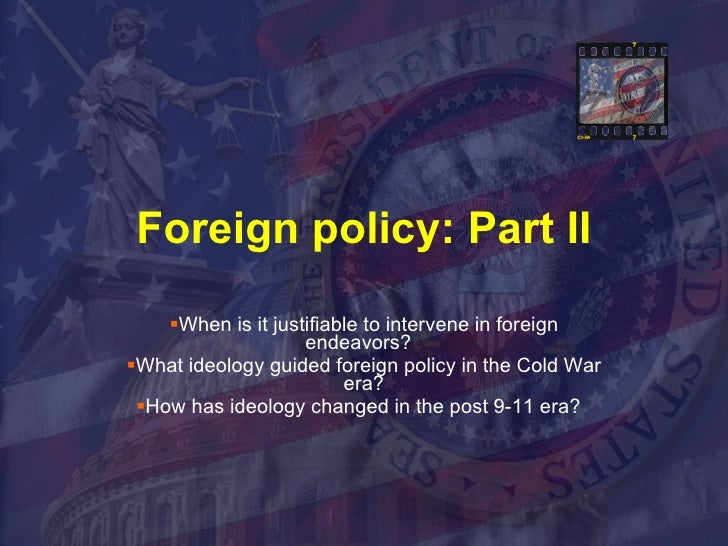 Foreign policy: Part II <ul><li>When is it justifiable to intervene in foreign endeavors?  </li></ul><ul><li>What ideology...