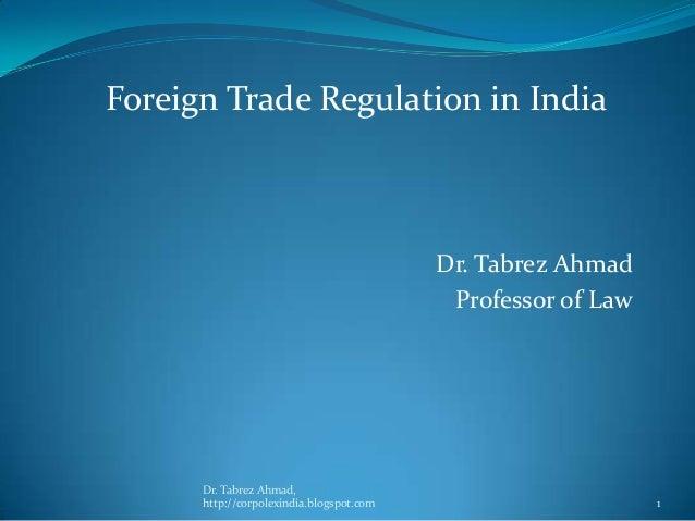 Foreign Trade Regulation in India  Dr. Tabrez Ahmad Professor of Law  Dr. Tabrez Ahmad, http://corpolexindia.blogspot.com ...