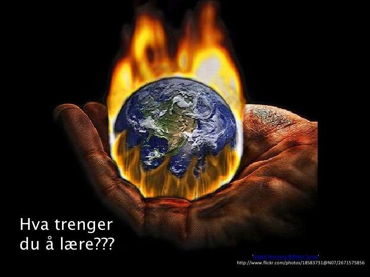 Hva trenger du å lære???<br />Image: 'Global Warming (Effetto Serra)' http://www.flickr.com/photos/18583731@N07/2671575856...