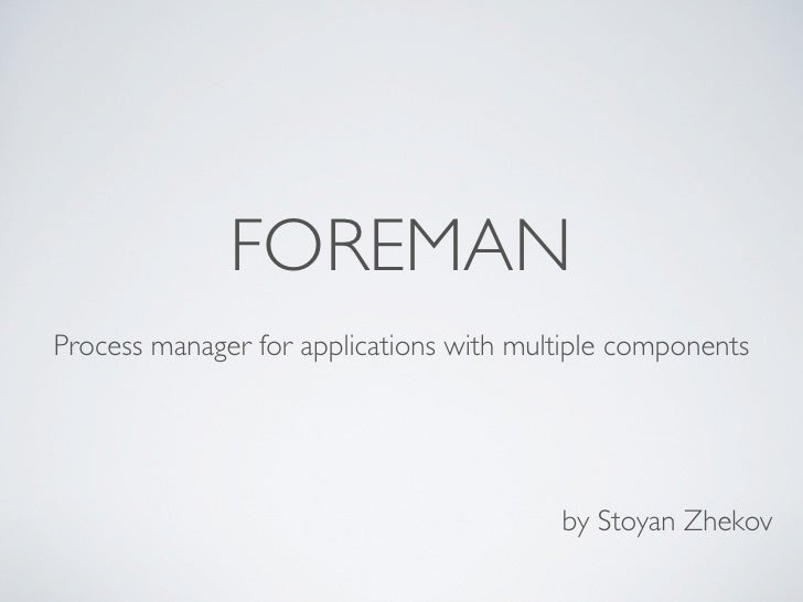 FOREMANProcess manager for applications with multiple components                                         by Stoyan Zhekov