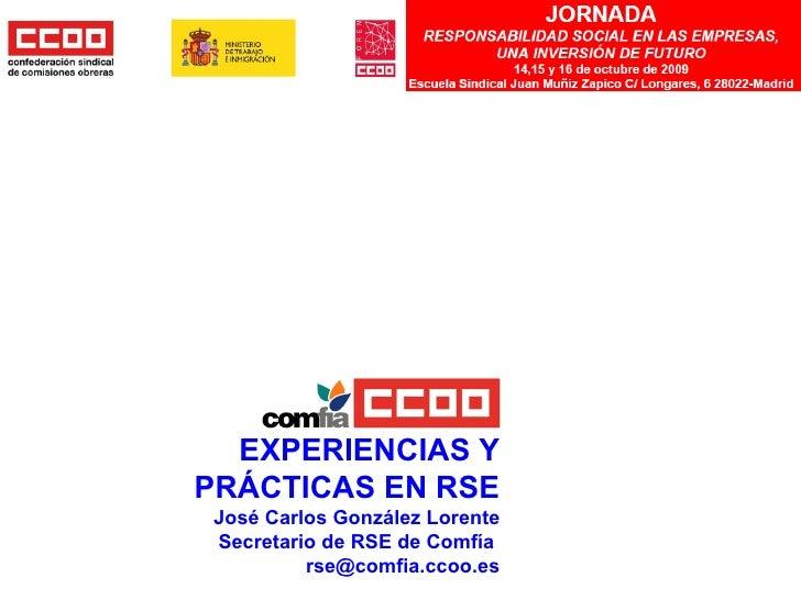 EXPERIENCIAS Y PRÁCTICAS EN RSE José Carlos González Lorente Secretario de RSE de Comfía  [email_address]