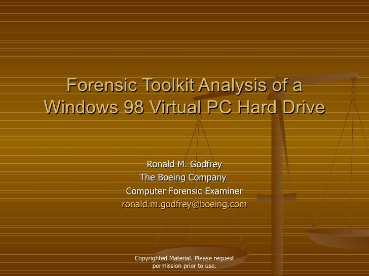 Forensic Toolkit Analysis of a Windows 98 Virtual PC Hard Drive Ronald M. Godfrey The Boeing Company  Computer Forensic Ex...