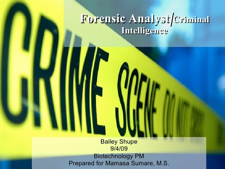 Forensic   Analyst/ Criminal Intelligence Bailey Shupe 9/4/09 Biotechnology PM Prepared for Mamasa Sumare, M.S.