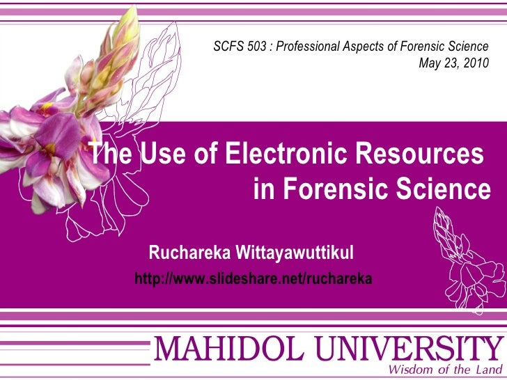 The Use of Electronic Resources  in Forensic Science Ruchareka Wittayawuttikul   http :// www . slideshare . net / ruchare...
