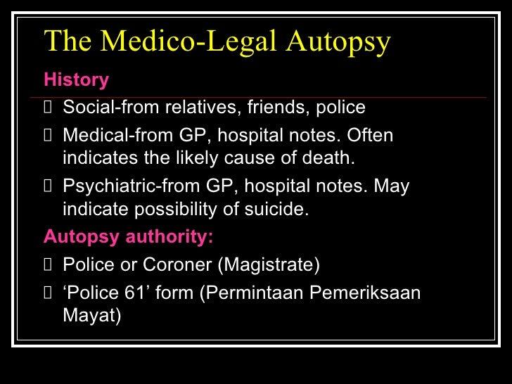The Medico-Legal Autopsy <ul><li>History </li></ul><ul><li>Social-from relatives, friends, police </li></ul><ul><li>Medica...