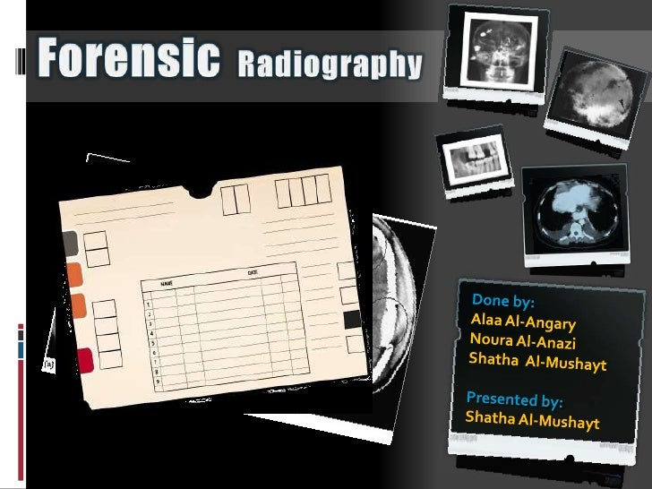 ForensicRadiography<br />Done by: <br />Alaa Al-Angary<br />Noura Al-Anazi<br />Shatha  Al-Mushayt<br />Presented by: <br ...