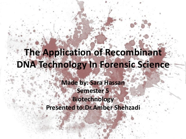 The Application of Recombinant DNA Technology In Forensic Science Made by: Sara Hassan Semester 5 Biotechnology Presented ...