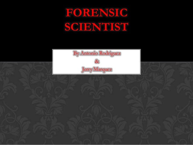 By Antonio Rodriguez & Jerry Marquez FORENSIC SCIENTIST