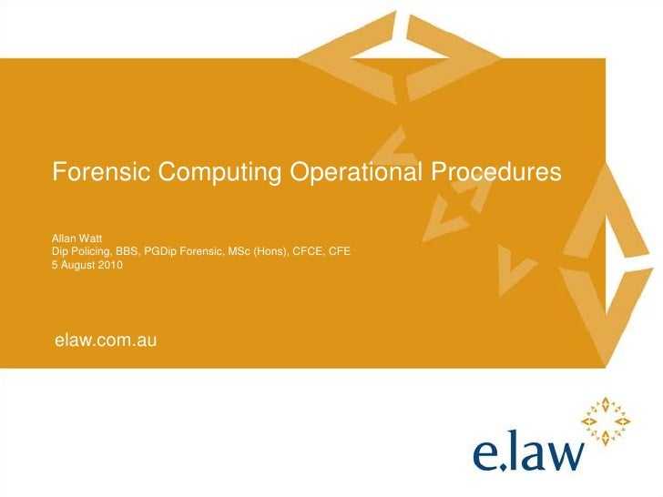 Forensic Computing Operational Procedures<br />Allan Watt<br />Dip Policing, BBS, PGDip Forensic, MSc (Hons), CFCE, CFE<br...