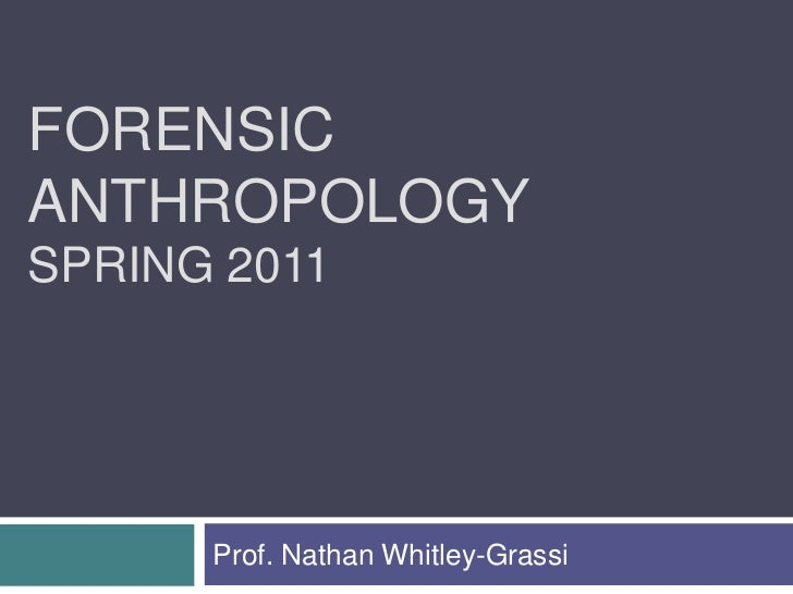 FORENSICANTHROPOLOGYSPRING 2011      Prof. Nathan Whitley-Grassi