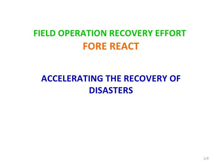 FIELD OPERATION RECOVERY EFFORT   FORE REACT ACCELERATING THE RECOVERY OF DISASTERS /9