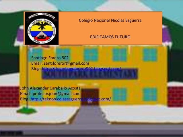 Colegio Nacional Nicolas Esguerra  EDIFICAMOS FUTURO  Santiago Forero 802 Email: santiforeror@gmail.com Blog: http://ticsa...