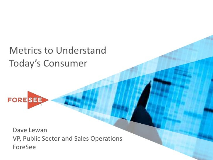 Metrics to Understand Today's Consumer<br />Dave Lewan<br />VP, Public Sector and Sales Operations<br />ForeSee<br />