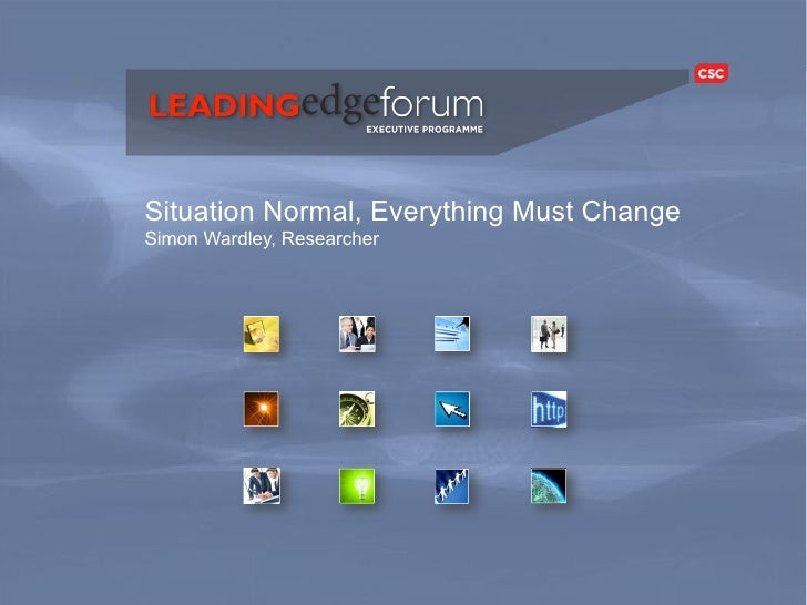 Situation Normal, Everything Must Change           Simon Wardley, Researcher     Leading Edge Forum                       ...