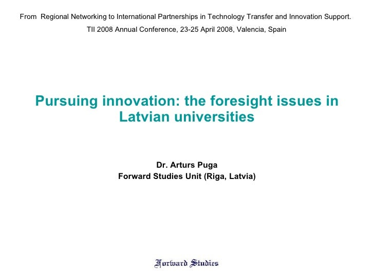 Pursuing innovation: the foresight issues in Latvian universities Dr. Arturs Puga Forward Studies Unit (Riga, Latvia) From...