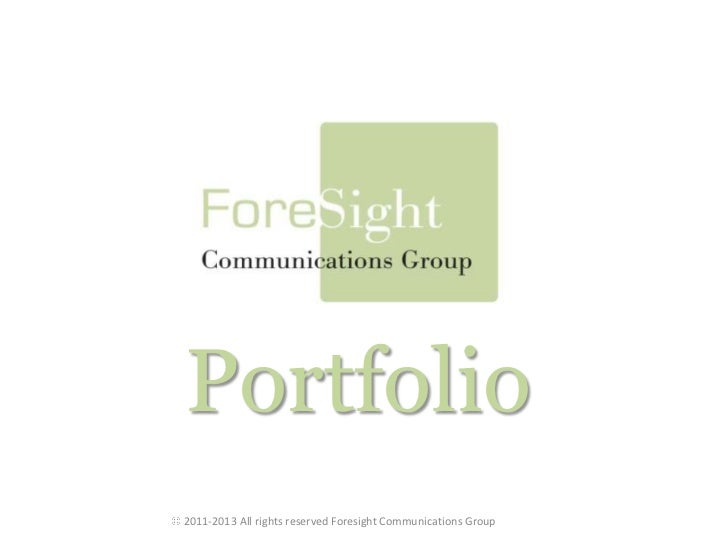Portfolio<br /> 2011-2013 All rights reserved Foresight Communications Group<br />