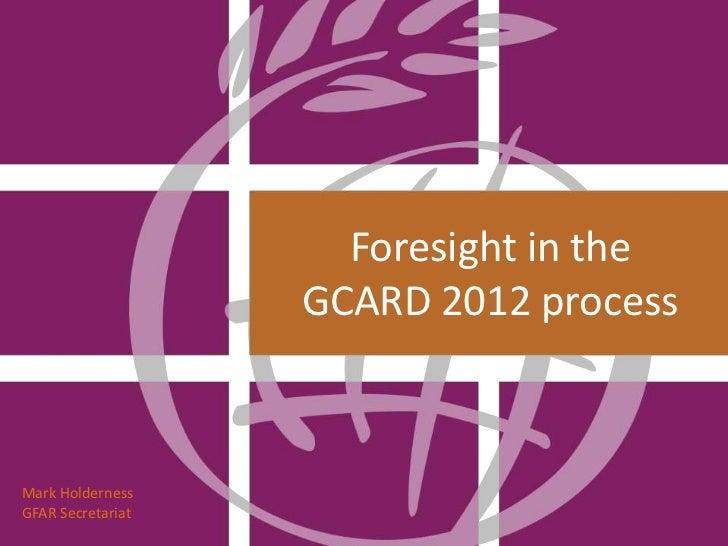 Foresight in the                   GCARD 2012 processMark HoldernessGFAR Secretariat